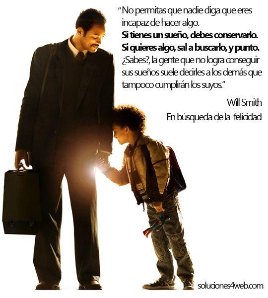 """En búsqueda de la Felicidad. Will Smith.  """"No permitas que nadie diga que eres incapaz de hacer algo. Si tienes un sueño, debes conservarlo. Si quieres algo, sal a buscarlo, y punto. ¿Sabes?, la gente que no logra conseguir sus sueños suele decirles a los demás que tampoco cumplirán los suyos."""""""
