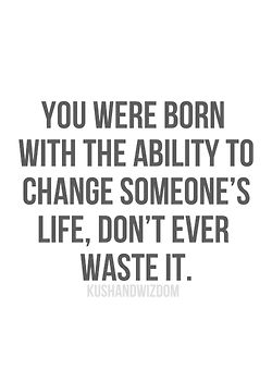 Don't waste your opportunity to change someones life!! quotes