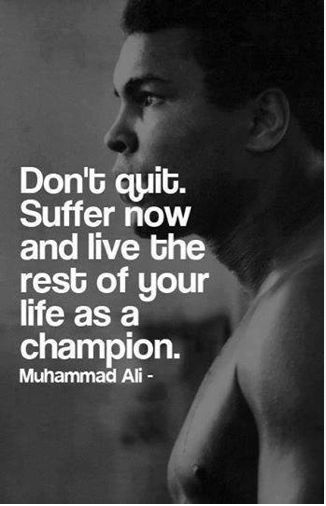 Don't quit. Suffer now and live the rest of your life as a champion.