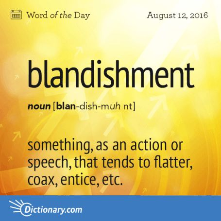 blandishment. A type of compliment, perhaps, or just buttering up/cozying up?…