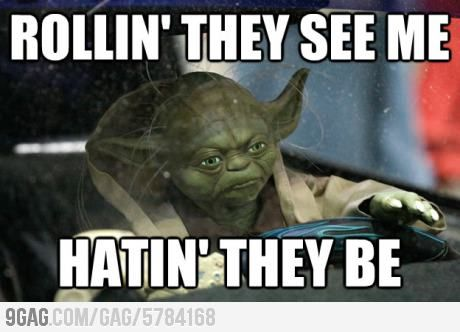 Rollin' they see me, hatin' they be. - I literally just busted out loud laughin at work