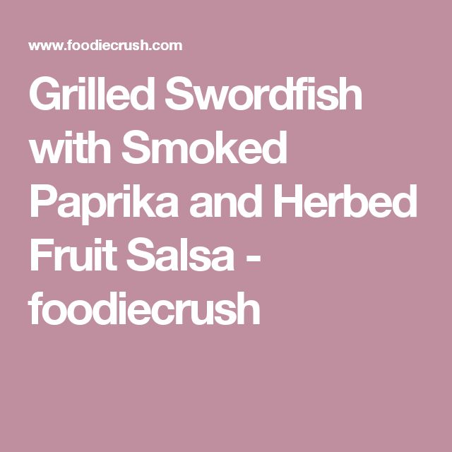 Grilled Swordfish with Smoked Paprika and Herbed Fruit Salsa ...