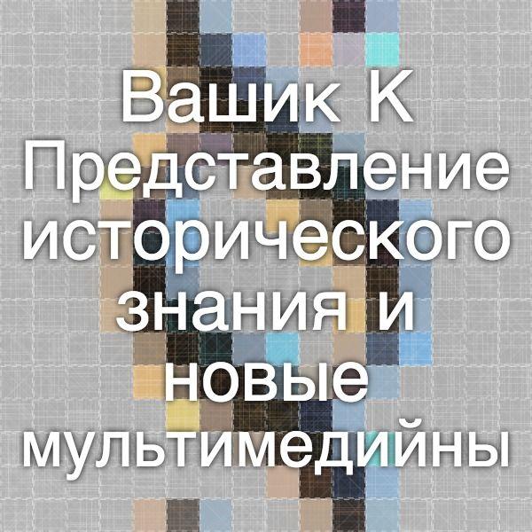 Вашик К. Представление исторического знания и новые мультимедийные технологии.- М.:АИРО-ХХ, 1999. -