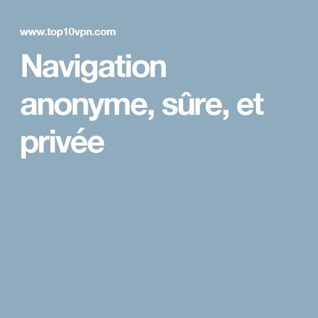 Navigation anonyme, sûre, et privée
