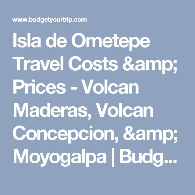 Isla de Ometepe Travel Costs & Prices - Volcan Maderas, Volcan Concepcion, & Moyogalpa | BudgetYourTrip.com