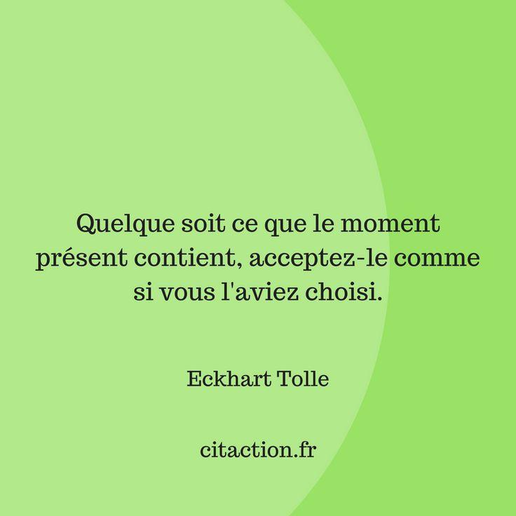 """""""Quelque soit ce que le moment présent contient, acceptez-le comme si vous l'aviez choisi."""" Eckhart Tolle"""