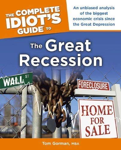 The Complete Idiot's Guide to the Great Recession by Tom Gorman MBA. $7.98. Reading level: Ages 18 and up. Publisher: Alpha (July 6, 2010). Series - The Complete Idiot's Guide