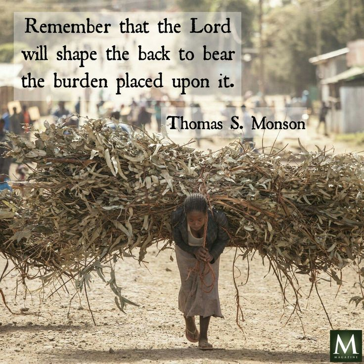 Remember that the Lord will shape the back to bear the burden placed upon it - Thomas Monson