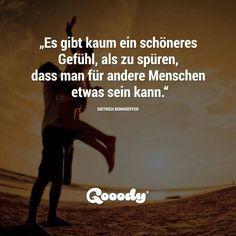Es gibt kaum ein schöneres Gefühl, als zu spüren, dass man für andere Menschen etwas sein kann. -Dietrich Bonhoeffer