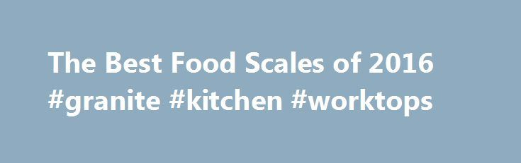 """The Best Food Scales of 2016 #granite #kitchen #worktops http://kitchen.remmont.com/the-best-food-scales-of-2016-granite-kitchen-worktops/  #kitchen scales # Food Scales Reviews Food Scales Review Why Get a Food Scale? An accurate, reliable food scale for your kitchen is one of the most important tools for foodies, dieters and home cooks. Eyeballing measurements or employing the """"dip and sweep"""" method with measuring cups can lead to imprecise amounts of ingredients going..."""