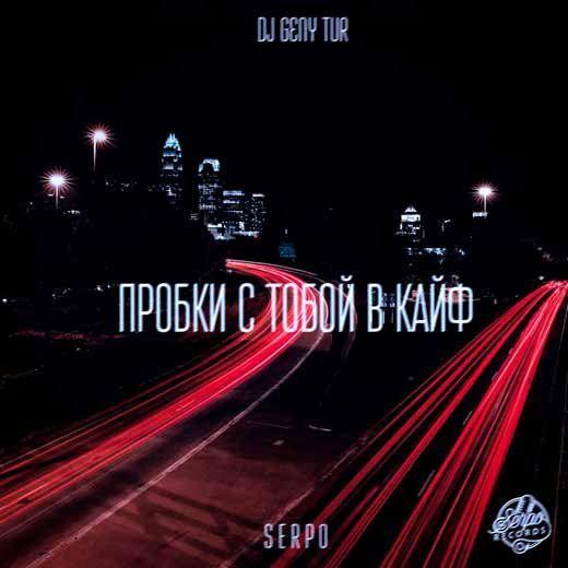 SERPO & Dj Geny Tur - Пробки с тобой в кайф Текст песни, Lyrics