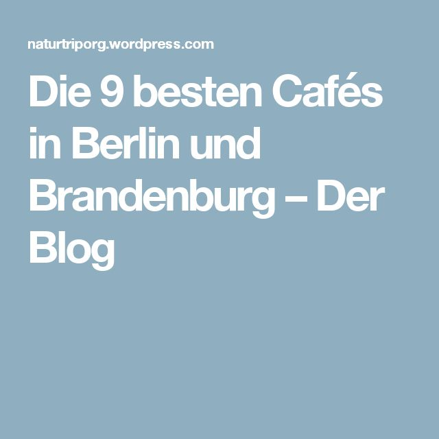 Die 9 besten Cafés in Berlin und Brandenburg – Der Blog