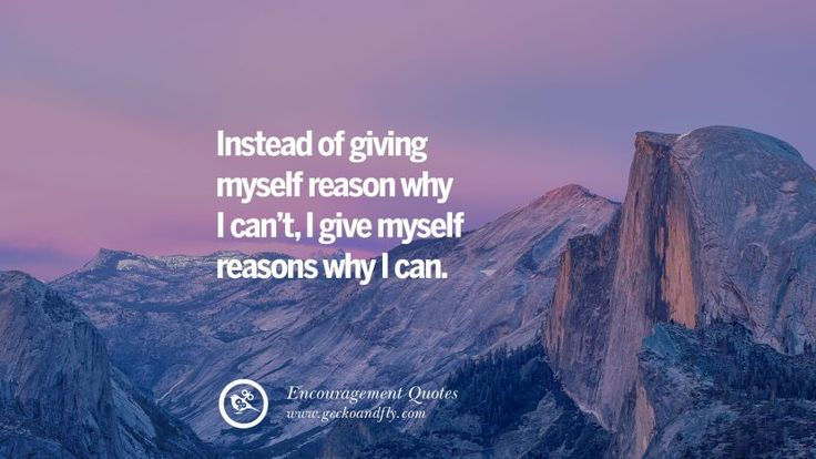 Instead of giving myself reason why I can't, I give myself reasons why I can.  40 Words Of Encouragement Quotes On Life, Strength & Never Giving Up