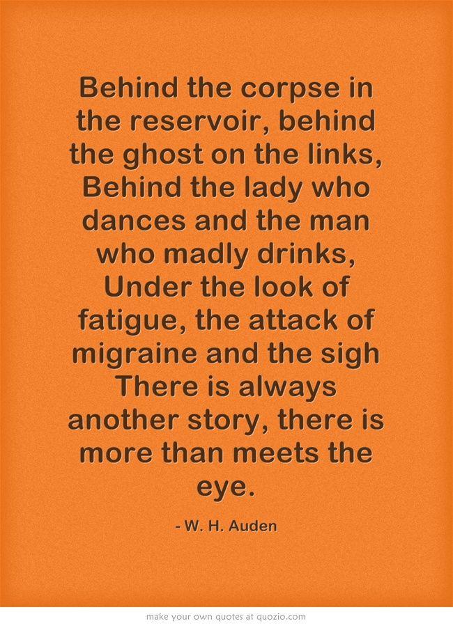 Tras el cuerpo del cadáver en el depósito| tras las cadenas de cada fantasma| Tras la mujer que baila y del hombre que bebe enloquecidamente, | Bajo la apariencia del cansancio agotador, del ataque de migraña y de un suspiro| Siempre hay una historia oculta, mucho mas allá de lo que se ve a simple vista. W. H. Auden