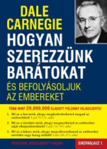 Dale Carnegie: Hogyan szerezzünk barátokat és befolyásoljuk az embereket Sikerkalauz1   Az örök klasszikus!