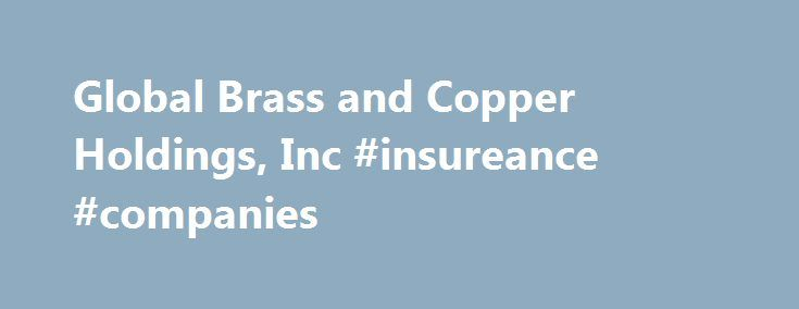 Global Brass and Copper Holdings, Inc #insureance #companies http://maine.remmont.com/global-brass-and-copper-holdings-inc-insureance-companies/  # Our Companies Olin Brass Olin Brass is a leading manufacturer, fabricator and converter of non-ferrous products, including sheet, strip, foil, tube and fabricated components in North America. While primarily processing copper and copper-alloys, Olin Brass also rerolls and forms other metals such as stainless steel, carbon steel and aluminum. Olin…