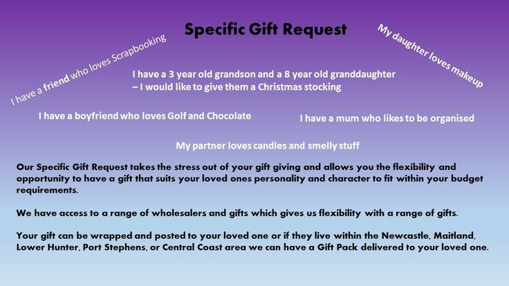 The Specific Gift Request saves you time and offers you the freedom of tailoring your gift to your loved ones interest and personality.We have access to a range of gifts to suit a range budgets.This service is listed as $1.00.  Once purchased remaining cost is determined by gift items and delivery method.