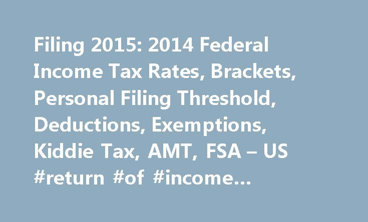 Filing 2015: 2014 Federal Income Tax Rates, Brackets, Personal Filing Threshold, Deductions, Exemptions, Kiddie Tax, AMT, FSA – US #return #of #income #meaning http://incom.remmont.com/filing-2015-2014-federal-income-tax-rates-brackets-personal-filing-threshold-deductions-exemptions-kiddie-tax-amt-fsa-us-return-of-income-meaning/  #income tax filing # Income Tax 2014 How does it work? Individual tax payers are allowed a choice when preparing their income tax returns. They can itemize their…