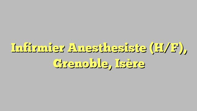 Infirmier Anesthesiste (H/F), Grenoble, Isère