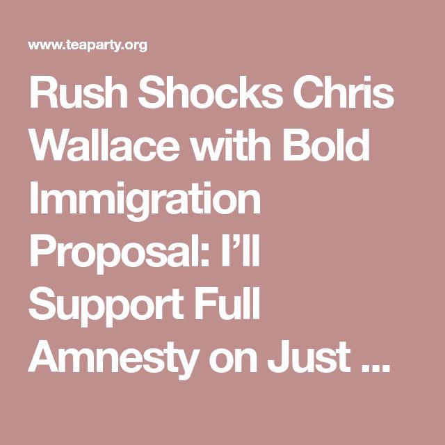 Rush Shocks Chris Wallace with Bold Immigration Proposal: I'll Support Full Amnesty on Just ONE Condition... - Tea Party News