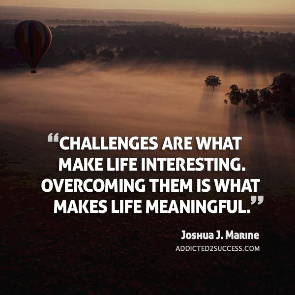CHALLENGES Are What Make Life Interesting. OVERCOMING THEM