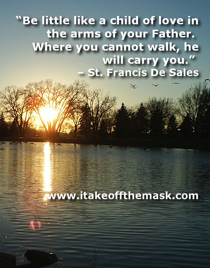 """Be little like a child of love in the arms of your Father.  Where you cannot walk, he will carry you."" – St. Francis De Sales... http://itakeoffthemask.com/words-of-wisdom/time-rest/"