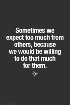 Sometimes we expect too much from others, because we would be willing to do that much for them.