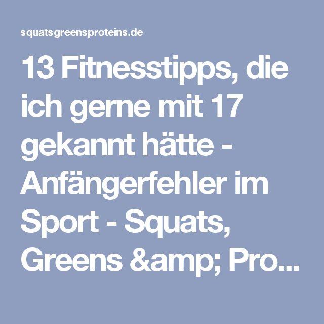 13 Fitnesstipps, die ich gerne mit 17 gekannt hätte - Anfängerfehler im Sport - Squats, Greens & Proteins