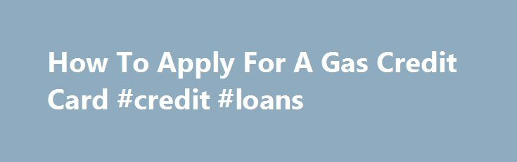 How To Apply For A Gas Credit Card #credit #loans http://credit.remmont.com/how-to-apply-for-a-gas-credit-card-credit-loans/  #how do i apply for a credit card # How To Apply For A Gas Credit Card The high cost Read More...The post How To Apply For A Gas Credit Card #credit #loans appeared first on Credit.