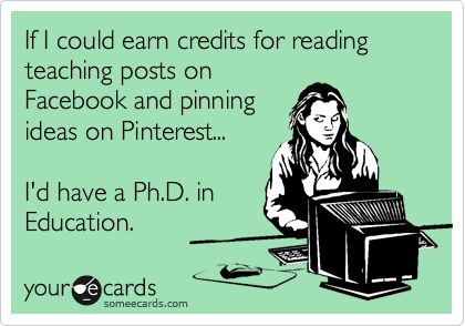 If I could earn credits for reading teaching posts on FB and pinning ideas on Pinterest... I'd have a Ph.D in Education.
