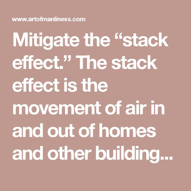 "Mitigate the ""stack effect."" The stack effect is the movement of air in and out of homes and other buildings, essentially creating large-scale chimneys. The rising warm air in a home will pull in cool air from the outside through any gap it can find. This creates negative pressure in lower levels, which acts like a suction cup because that warm escaping air needs to be replaced. This pulls cool air in and obviously chills the home."