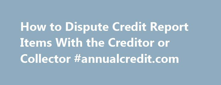 How to Dispute Credit Report Items With the Creditor or Collector #annualcredit.com http://credit.remmont.com/how-to-dispute-credit-report-items-with-the-creditor-or-collector-annualcredit-com/  #dispute credit report # How to Dispute Credit Report Items With the Creditor or Collector Sometimes it makes sense to Read More...The post How to Dispute Credit Report Items With the Creditor or Collector #annualcredit.com appeared first on Credit.