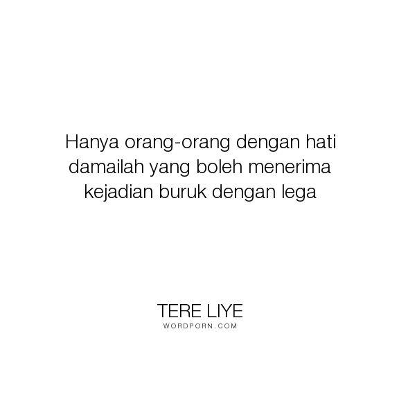 """Tere Liye - """"Hanya orang-orang dengan hati damailah yang boleh menerima kejadian buruk dengan..."""". life, inspirational, spiritual"""