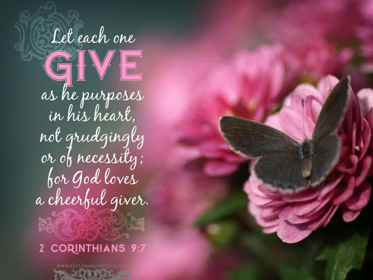 """Every man according as he purposeth in his heart, so let him give; not grudgingly, or of necessity: for God loveth a cheerful giver."" 2 Corinthians 9:7"