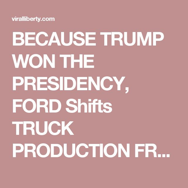 BECAUSE TRUMP WON THE PRESIDENCY, FORD Shifts TRUCK PRODUCTION FROM MEXICO TO OHIO!