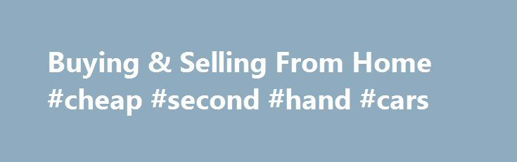 Buying & Selling From Home #cheap #second #hand #cars http://car.nef2.com/buying-selling-from-home-cheap-second-hand-cars/  #buy and sell cars # How to Buy Sell Used Cars for Profit from Home[...]
