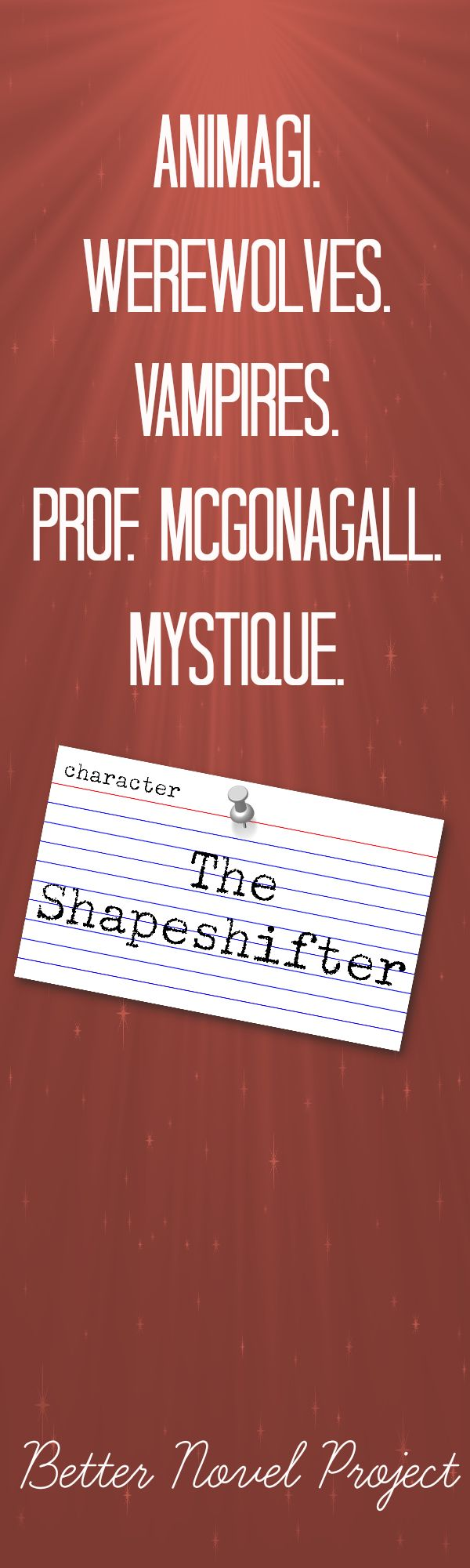 """As a fantasy, the Shapeshifter lets the reader escape the everyday world. As a """"two-faced"""" mechanism, the Shapeshifter helps show the character's inner conflict or unease about certain situations. And as a punishment, the The Shapeshifter adds some much needed oomph to the stakes. We know authors love the Shapeshifter archetype because the character appears in sequels too– think Polyjuice Potion in subsequent Harry Potter novels and the werewolves in the Twilight Saga."""