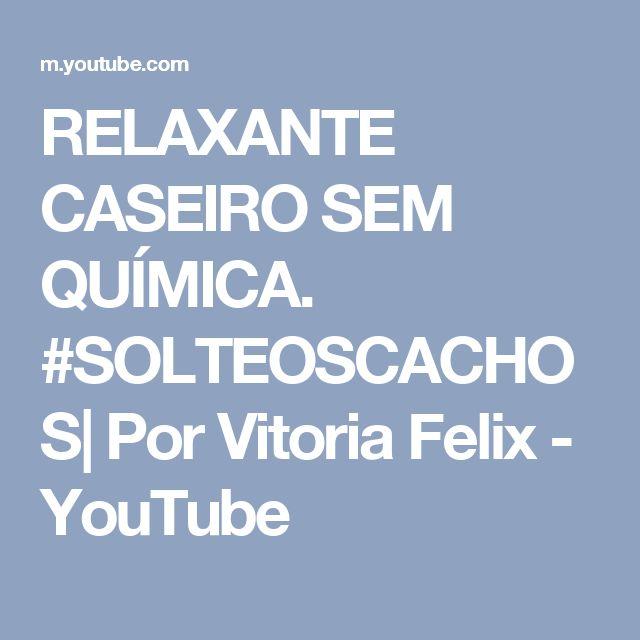 RELAXANTE CASEIRO SEM QUÍMICA. #SOLTEOSCACHOS| Por Vitoria Felix - YouTube