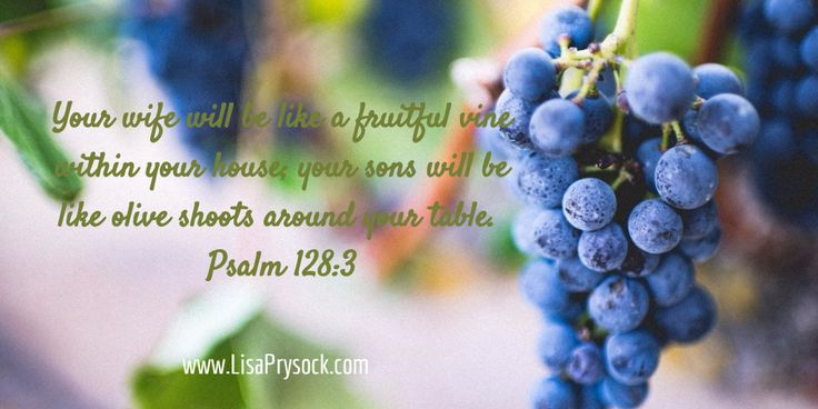 Your wife will be like a fruitful vine within your house; your sons will be like olive shoots around your table.  Psalm 128:3