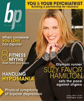 """Olympic Runner, Suzy Favor Hamilton on Bipolar & Hypersexuality When manic behavior leads to public scandal, what then? For Olympic runner Suzy Favor Hamilton, a new mission to champion this message: """"There is hope, and I'm living proof."""" By Scott Pitoniak   FEATURES Handling Hypomania You're peppy, more productive, the life of the party—what's not to like about hypomania? Quite a bit, it turns out. Find out what you need to keep the joy ride from ending in a crash. By Robin L. Flanig..."""