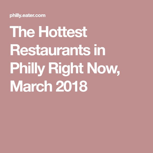 The Hottest Restaurants in Philly Right Now, March 2018