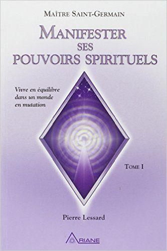 Amazon.fr - Manifester ses pouvoirs spirituels : Vivre en équilibre dans un monde en mutation, tome 1 - Maîre Saint-Germain, Pierre Lessard - Livres