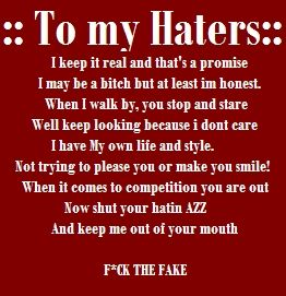Im by no means into talking with this gangster like talk but man this quote couldnt be more true I LOVE THIS VERY VERY VERY MUCH!! I am me and I do got my own style I could care a less what any of my haters think of me cause at the end of the day I am still a bad bitch!