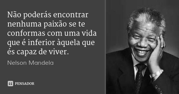 Não poderás encontrar nenhuma paixão se te conformas com uma vida que é inferior àquela que és capaz de viver. — Nelson Mandela