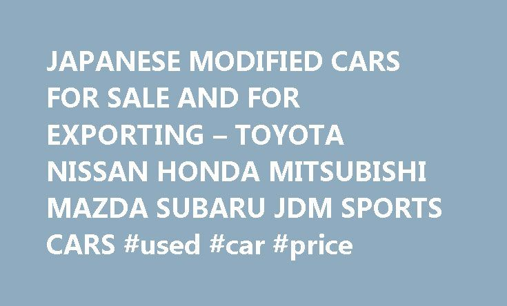 JAPANESE MODIFIED CARS FOR SALE AND FOR EXPORTING – TOYOTA NISSAN HONDA MITSUBISHI MAZDA SUBARU JDM SPORTS CARS #used #car #price http://cars.remmont.com/japanese-modified-cars-for-sale-and-for-exporting-toyota-nissan-honda-mitsubishi-mazda-subaru-jdm-sports-cars-used-car-price/  #japanese cars for sale # JAPANESE MODIFIED CARS FOR SALE AND FOR EXPORTING – TOYOTA NISSAN HONDA MITSUBISHI MAZDA SUBARU JDM SPORTS CARS We have the experience, knowledge and ability to source, buy or build the car…