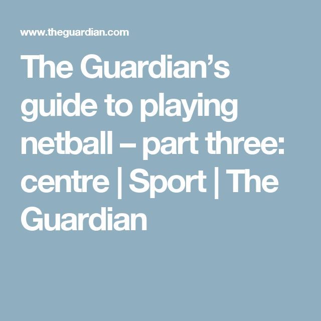 The Guardian's guide to playing netball – part three: centre   Sport   The Guardian