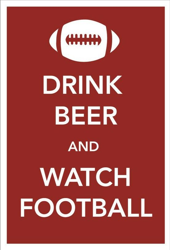 Beer Beer Beer Drink Beer and watch Football...Pretty much
