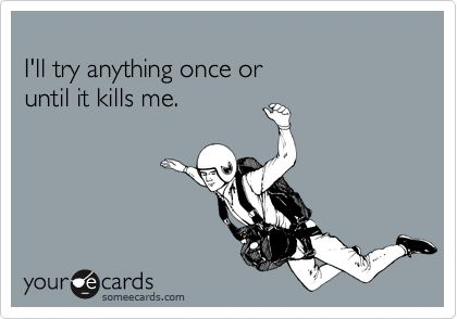 I'll try anything once or until it kills me.