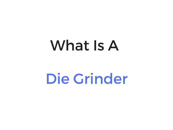 What Is A Die Grinder?
