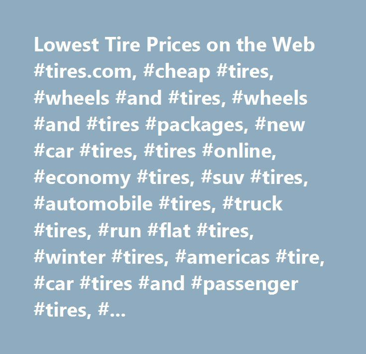 Lowest Tire Prices on the Web #tires.com, #cheap #tires, #wheels #and #tires, #wheels #and #tires #packages, #new #car #tires, #tires #online, #economy #tires, #suv #tires, #automobile #tires, #truck #tires, #run #flat #tires, #winter #tires, #americas #tire, #car #tires #and #passenger #tires, #american, #america's #wheels, #wheels…